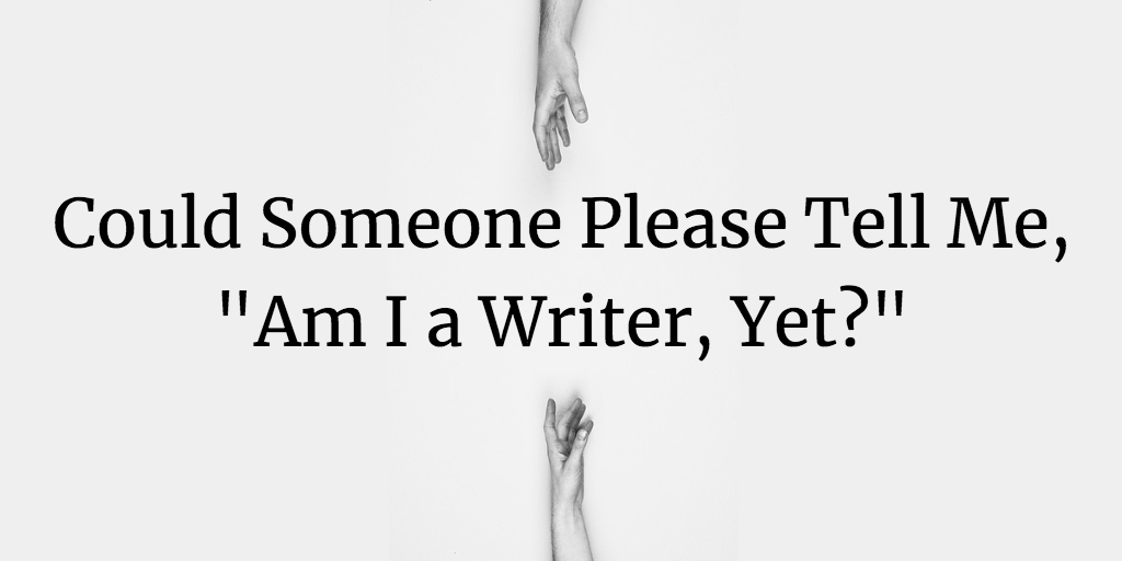 "Could Someone Please Tell Me, ""Am I a Writer, Yet?"""