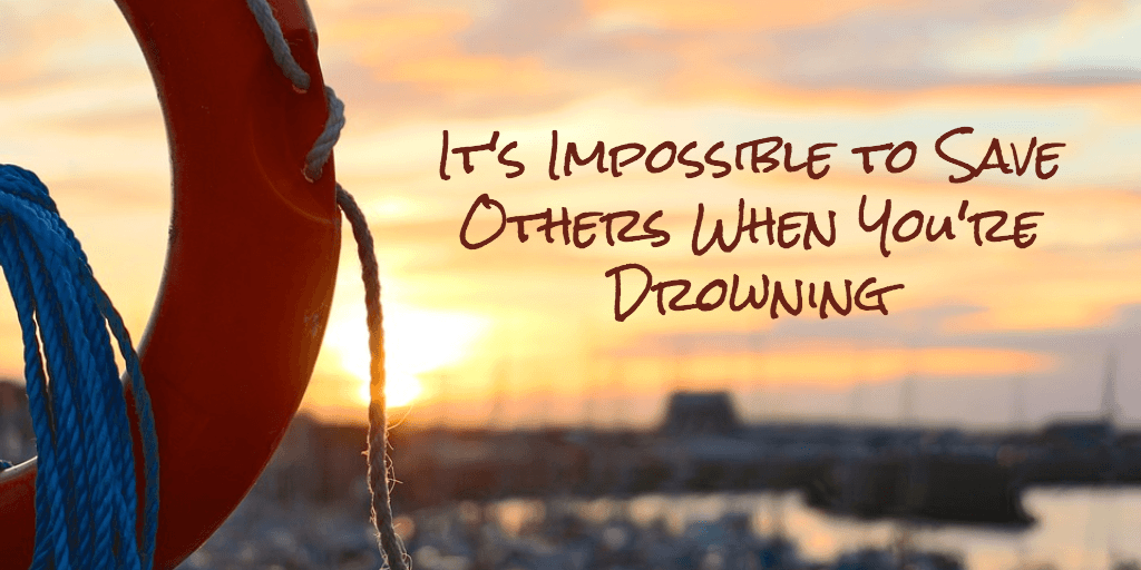 It's Impossible to Save Others When You're Drowning