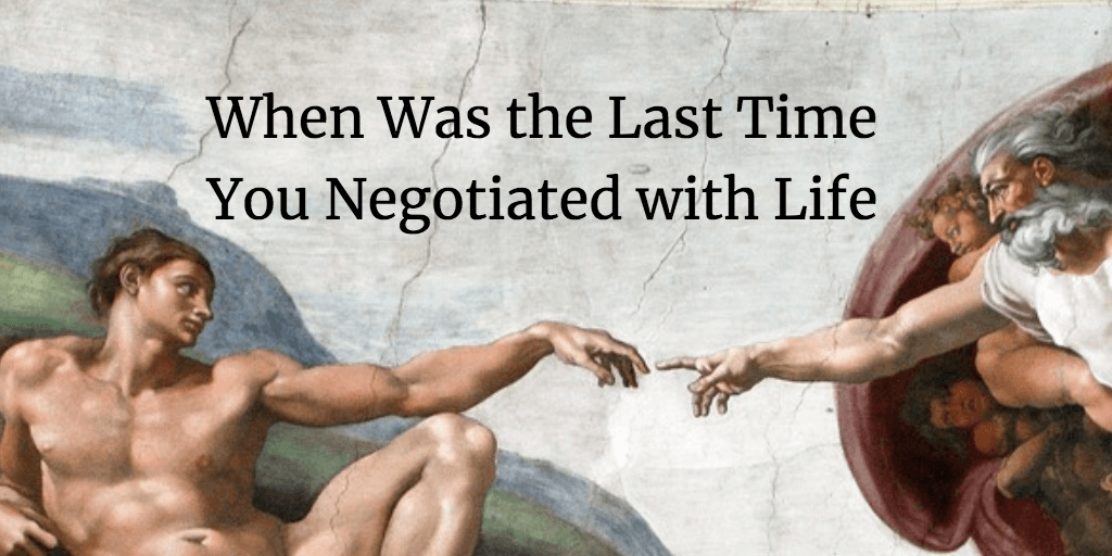 When Was the Last Time You Negotiated with Life