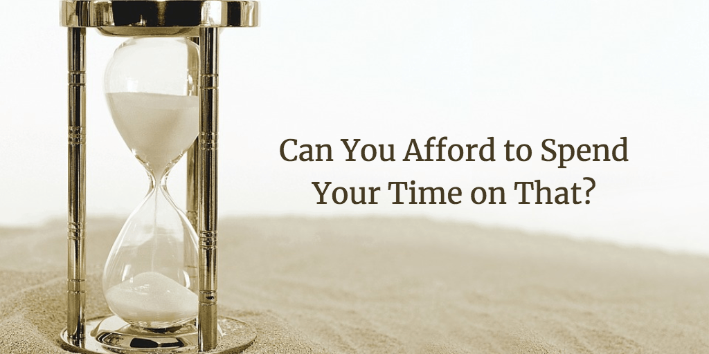Can You Afford to Spend Your Time on That?